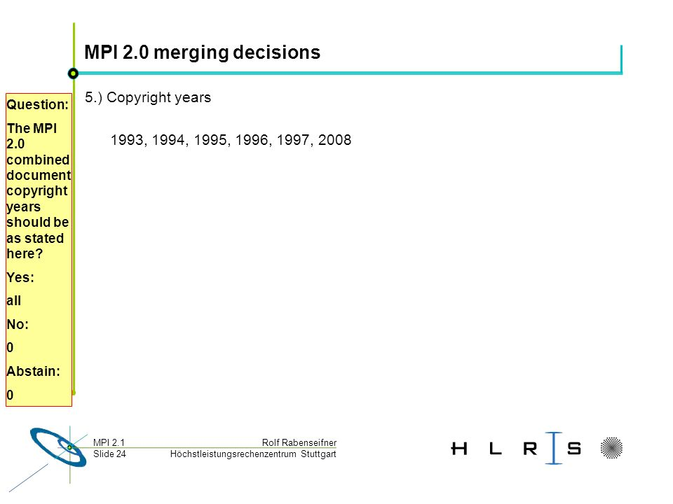 Höchstleistungsrechenzentrum Stuttgart Rolf RabenseifnerMPI 2.1 Slide 24 MPI 2.0 merging decisions 5.) Copyright years 1993, 1994, 1995, 1996, 1997, 2008 Question: The MPI 2.0 combined document copyright years should be as stated here.