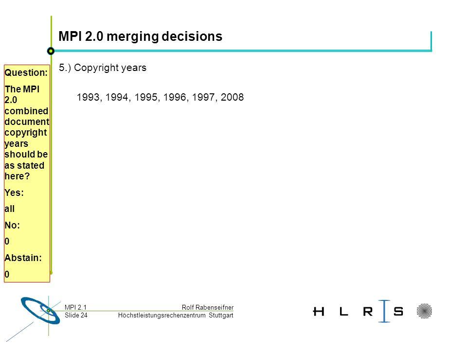 Höchstleistungsrechenzentrum Stuttgart Rolf RabenseifnerMPI 2.1 Slide 24 MPI 2.0 merging decisions 5.) Copyright years 1993, 1994, 1995, 1996, 1997, 2