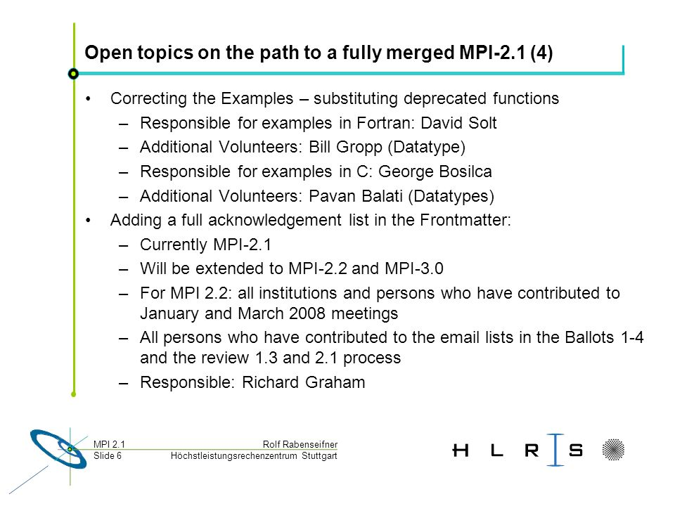 Höchstleistungsrechenzentrum Stuttgart Rolf RabenseifnerMPI 2.1 Slide 6 Open topics on the path to a fully merged MPI-2.1 (4) Correcting the Examples – substituting deprecated functions –Responsible for examples in Fortran: David Solt –Additional Volunteers: Bill Gropp (Datatype) –Responsible for examples in C: George Bosilca –Additional Volunteers: Pavan Balati (Datatypes) Adding a full acknowledgement list in the Frontmatter: –Currently MPI-2.1 –Will be extended to MPI-2.2 and MPI-3.0 –For MPI 2.2: all institutions and persons who have contributed to January and March 2008 meetings –All persons who have contributed to the email lists in the Ballots 1-4 and the review 1.3 and 2.1 process –Responsible: Richard Graham