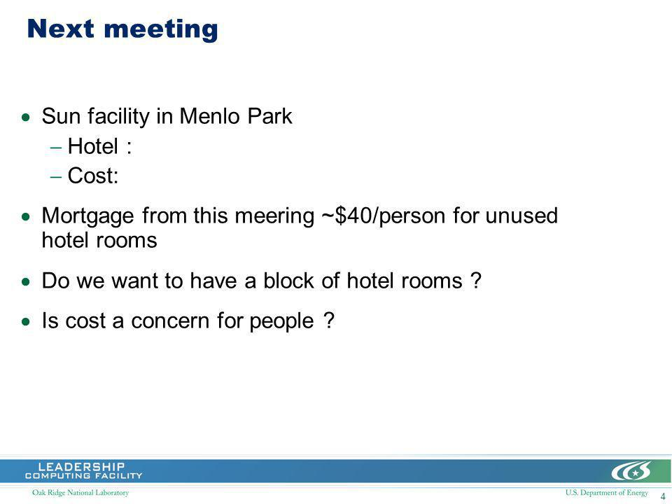4 Next meeting Sun facility in Menlo Park Hotel : Cost: Mortgage from this meering ~$40/person for unused hotel rooms Do we want to have a block of hotel rooms .