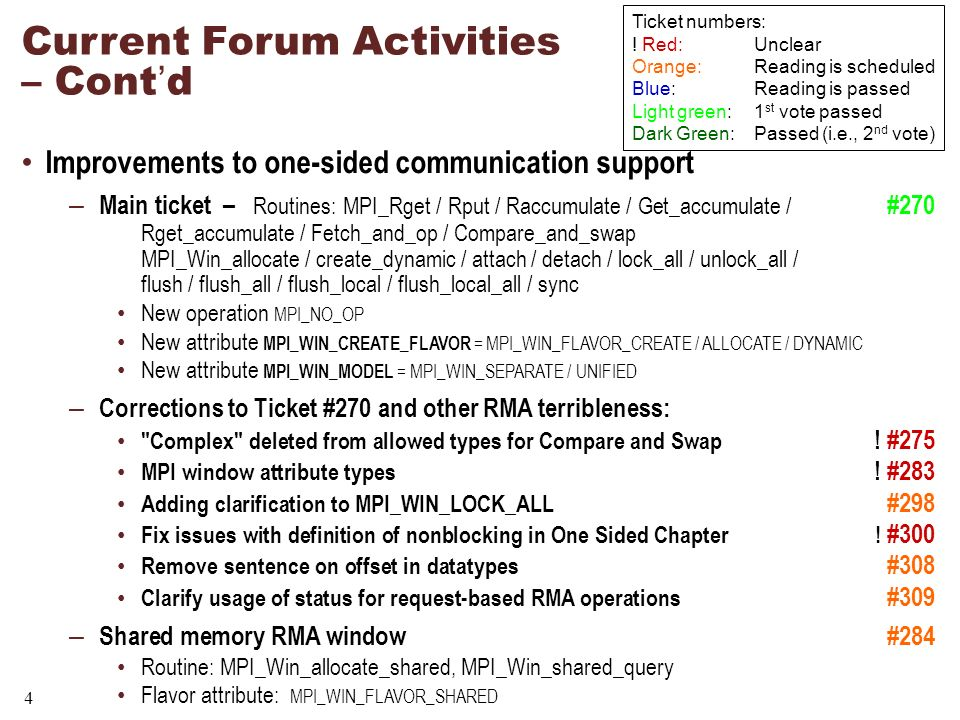 4 Current Forum Activities – Contd Improvements to one-sided communication support – Main ticket – Routines: MPI_Rget / Rput / Raccumulate / Get_accumulate / #270 Rget_accumulate / Fetch_and_op / Compare_and_swap MPI_Win_allocate / create_dynamic / attach / detach / lock_all / unlock_all / flush / flush_all / flush_local / flush_local_all / sync New operation MPI_NO_OP New attribute MPI_WIN_CREATE_FLAVOR = MPI_WIN_FLAVOR_CREATE / ALLOCATE / DYNAMIC New attribute MPI_WIN_MODEL = MPI_WIN_SEPARATE / UNIFIED – Corrections to Ticket #270 and other RMA terribleness: Complex deleted from allowed types for Compare and Swap .