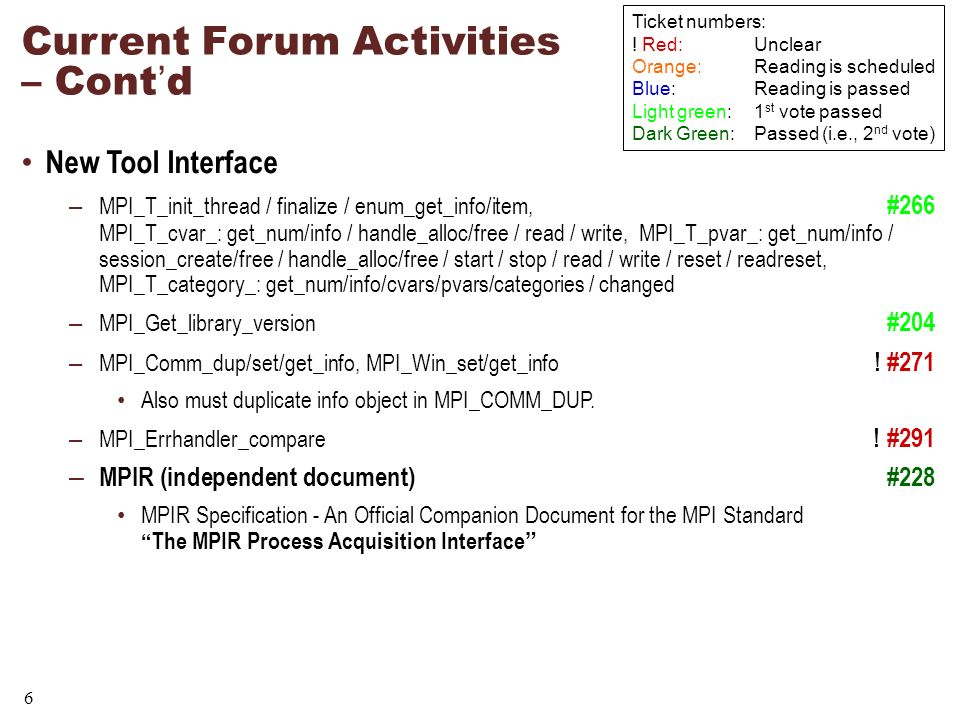 6 Current Forum Activities – Contd New Tool Interface – MPI_T_init_thread / finalize / enum_get_info/item, #266 MPI_T_cvar_: get_num/info / handle_alloc/free / read / write, MPI_T_pvar_: get_num/info / session_create/free / handle_alloc/free / start / stop / read / write / reset / readreset, MPI_T_category_: get_num/info/cvars/pvars/categories / changed – MPI_Get_library_version #204 – MPI_Comm_dup/set/get_info, MPI_Win_set/get_info .