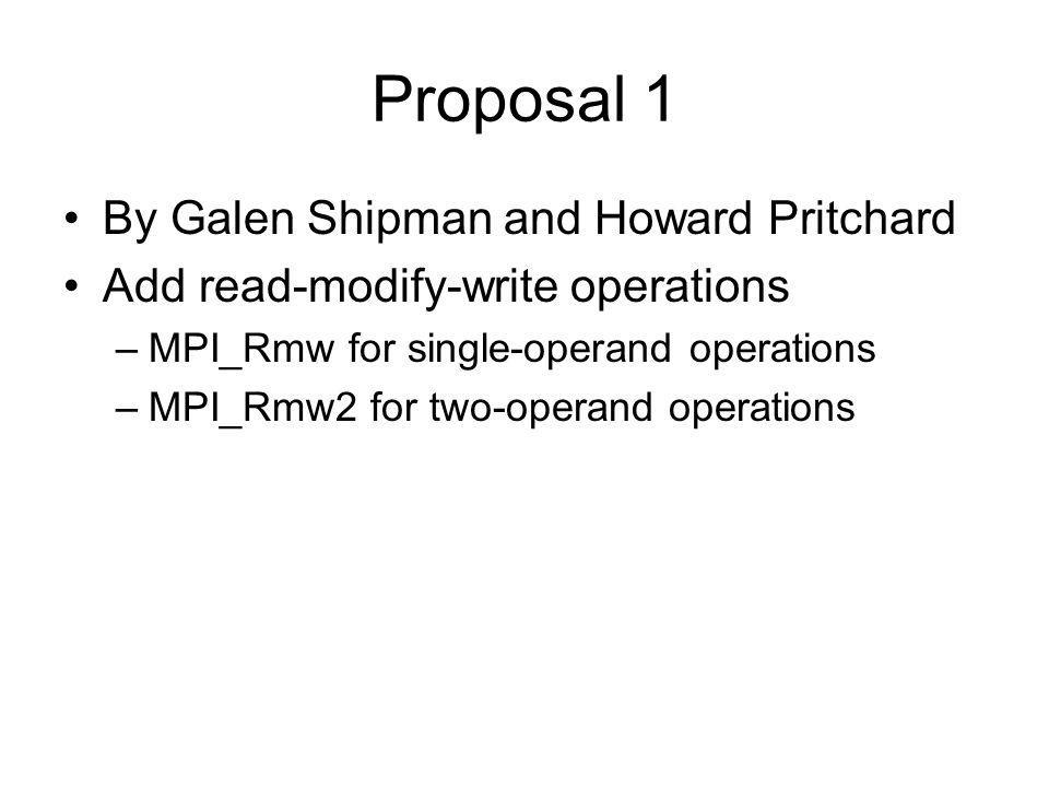 Proposal 1 By Galen Shipman and Howard Pritchard Add read-modify-write operations –MPI_Rmw for single-operand operations –MPI_Rmw2 for two-operand operations