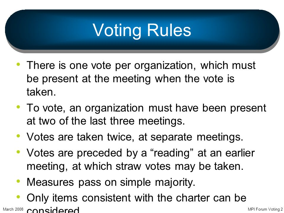 MPI Forum Voting 2 Voting Rules There is one vote per organization, which must be present at the meeting when the vote is taken.