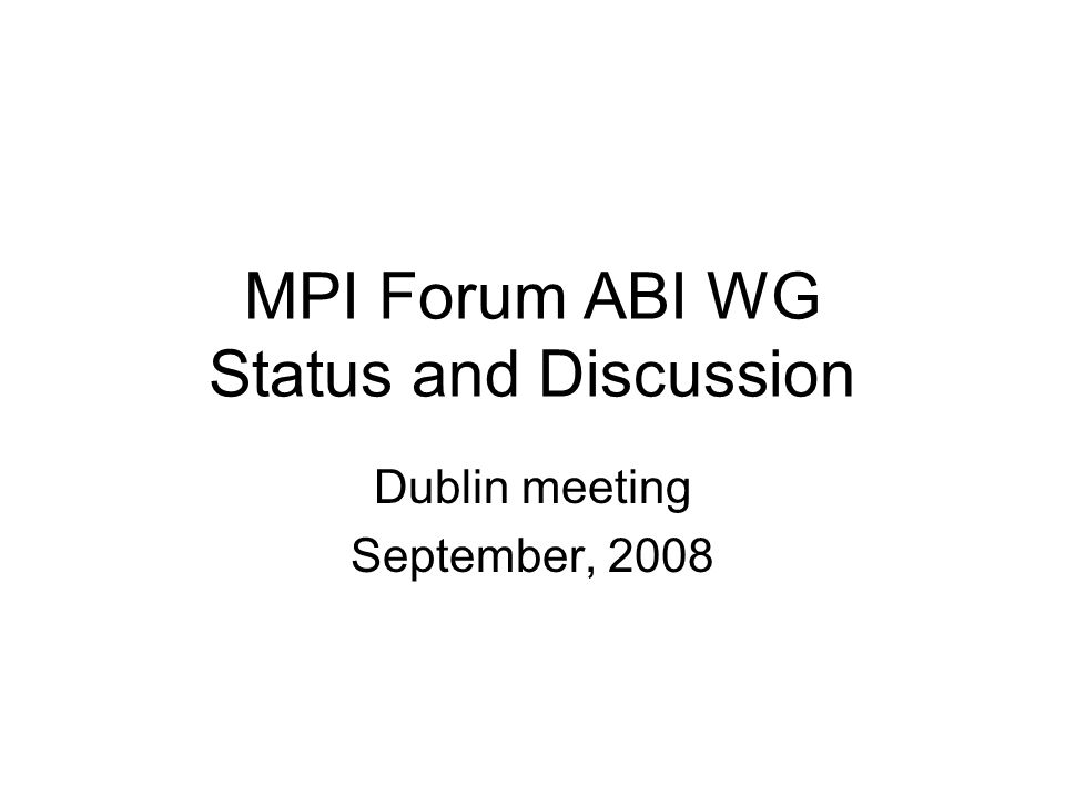 MPI Forum ABI WG Status and Discussion Dublin meeting September, 2008