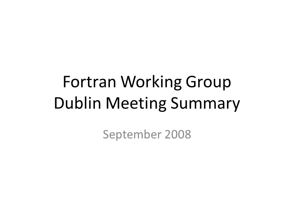 Fortran Working Group Dublin Meeting Summary September 2008