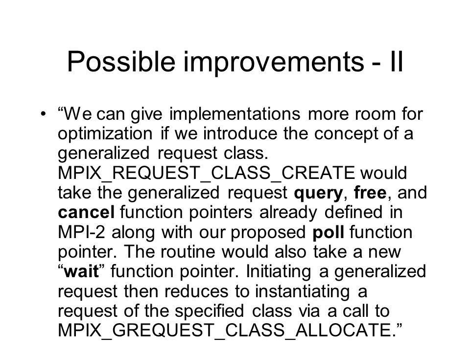 Possible improvements - II We can give implementations more room for optimization if we introduce the concept of a generalized request class. MPIX_REQ