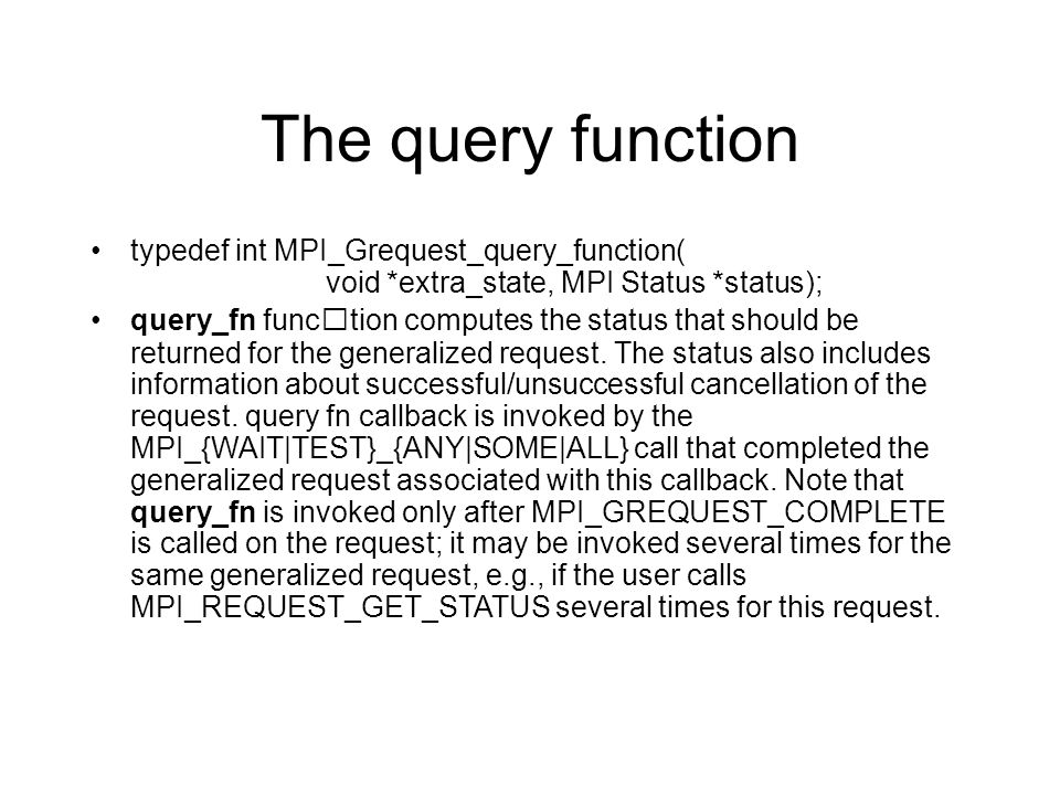 The query function typedef int MPI_Grequest_query_function( void *extra_state, MPI Status *status); query_fn function computes the status that should