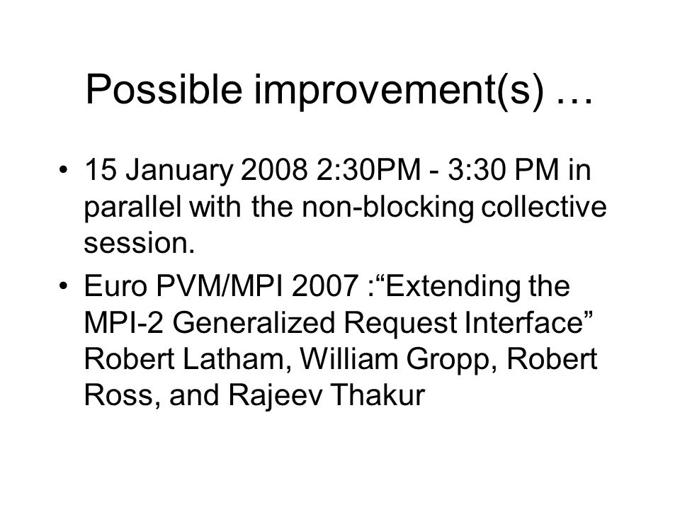 Possible improvement(s) … 15 January 2008 2:30PM - 3:30 PM in parallel with the non-blocking collective session. Euro PVM/MPI 2007 :Extending the MPI-