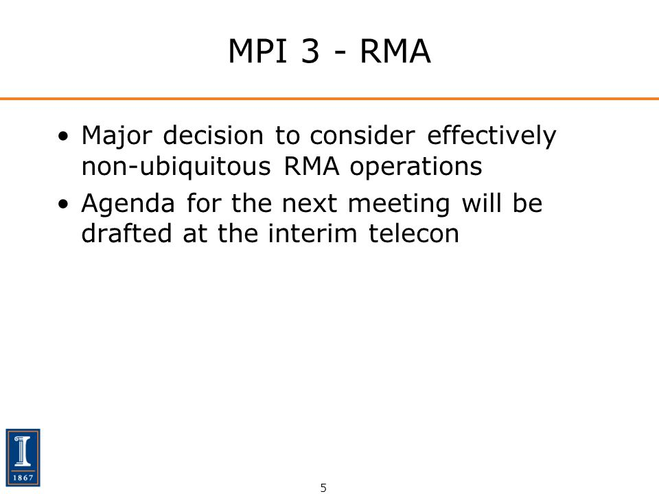 5 MPI 3 - RMA Major decision to consider effectively non-ubiquitous RMA operations Agenda for the next meeting will be drafted at the interim telecon