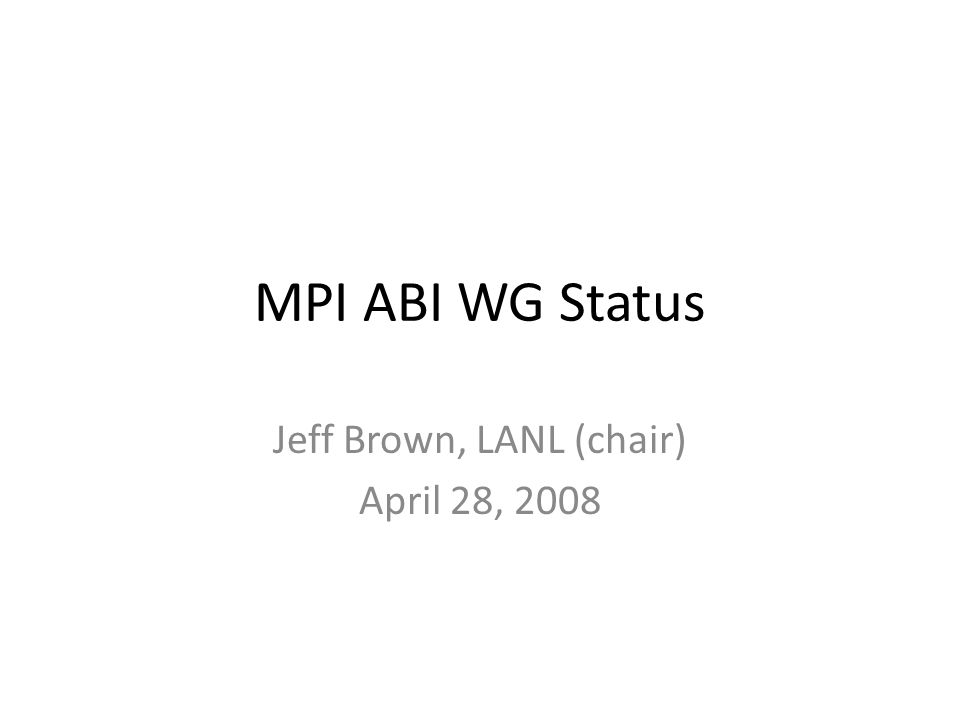 MPI ABI WG Status Jeff Brown, LANL (chair) April 28, 2008