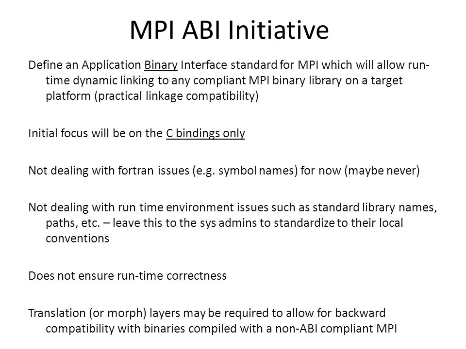 MPI ABI Initiative Define an Application Binary Interface standard for MPI which will allow run- time dynamic linking to any compliant MPI binary library on a target platform (practical linkage compatibility) Initial focus will be on the C bindings only Not dealing with fortran issues (e.g.