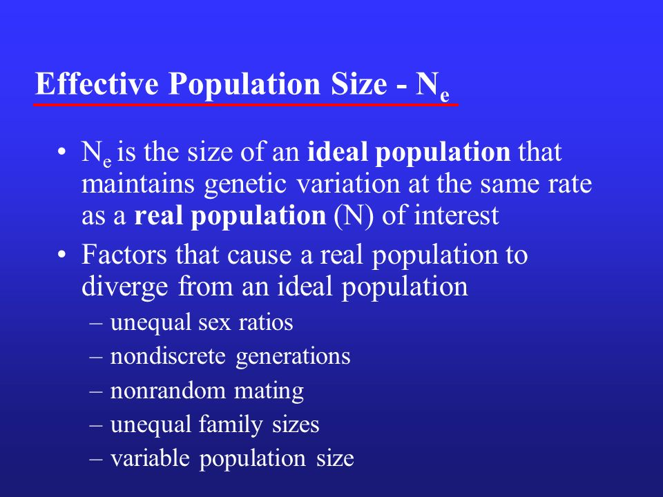 Effective Population Size - N e N e is the size of an ideal population that maintains genetic variation at the same rate as a real population (N) of interest Factors that cause a real population to diverge from an ideal population –unequal sex ratios –nondiscrete generations –nonrandom mating –unequal family sizes –variable population size