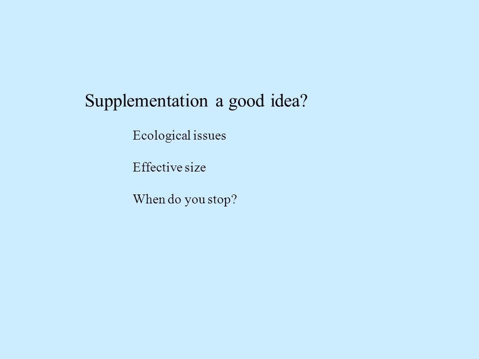 Supplementation a good idea Ecological issues Effective size When do you stop