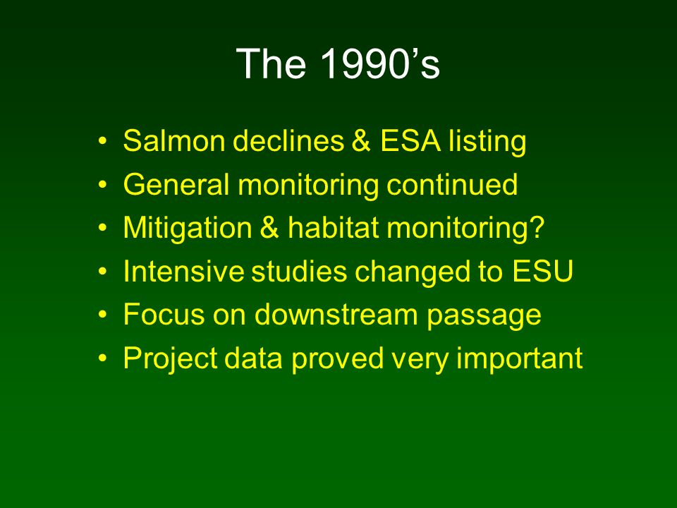 The 1990s Salmon declines & ESA listing General monitoring continued Mitigation & habitat monitoring? Intensive studies changed to ESU Focus on downst