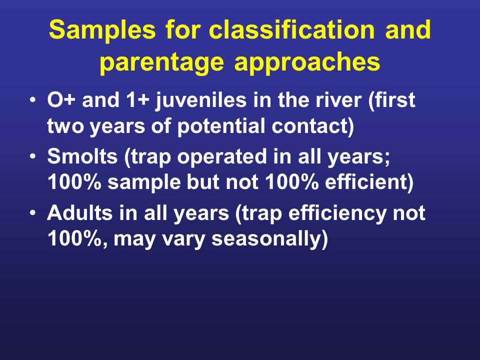 Samples for classification and parentage approaches O+ and 1+ juveniles in the river (first two years of potential contact) Smolts (trap operated in all years; 100% sample but not 100% efficient) Adults in all years (trap efficiency not 100%, may vary seasonally)