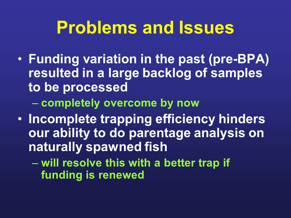 Problems and Issues Funding variation in the past (pre-BPA) resulted in a large backlog of samples to be processed –completely overcome by now Incomplete trapping efficiency hinders our ability to do parentage analysis on naturally spawned fish –will resolve this with a better trap if funding is renewed