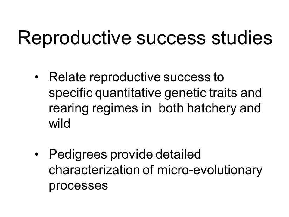 Relate reproductive success to specific quantitative genetic traits and rearing regimes in both hatchery and wild Pedigrees provide detailed characterization of micro-evolutionary processes Reproductive success studies
