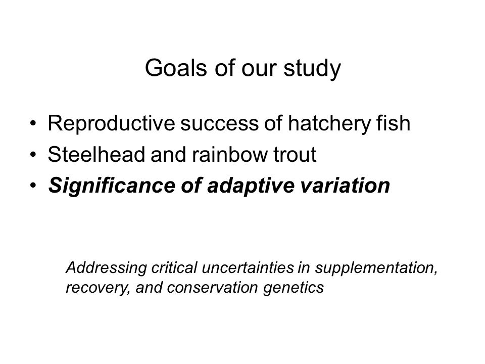 Goals of our study Reproductive success of hatchery fish Steelhead and rainbow trout Significance of adaptive variation Addressing critical uncertaint
