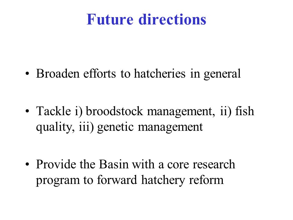 Future directions Broaden efforts to hatcheries in general Tackle i) broodstock management, ii) fish quality, iii) genetic management Provide the Basi