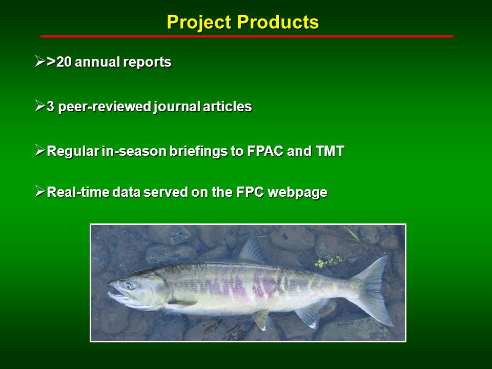 Project Products > 20 annual reports > 20 annual reports 3 peer-reviewed journal articles 3 peer-reviewed journal articles Regular in-season briefings to FPAC and TMT Regular in-season briefings to FPAC and TMT Real-time data served on the FPC webpage Real-time data served on the FPC webpage