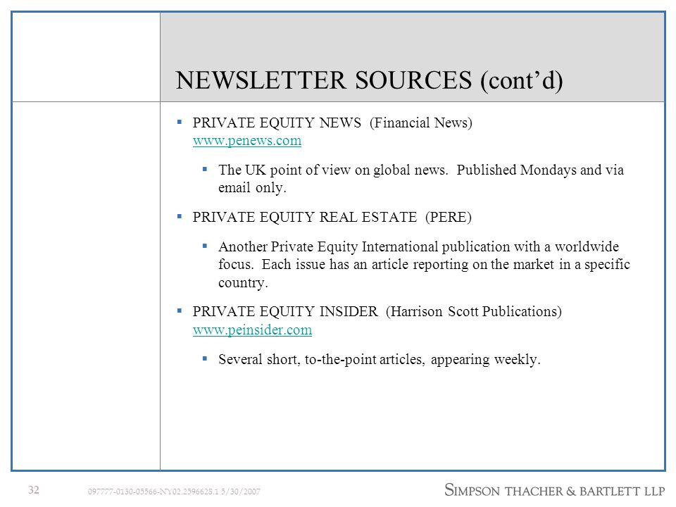 31 097777-0130-05566-NY02.2596628.1 5/30/2007 NEWSLETTER SOURCES (contd) PRIVATE EQUITY ANALYST (Dow Jones) www.privateequityanalyst.com Monthly companion to PEA Weekly, Private Equity Analyst examines alternative assets: markets, asset type profiles, deals, deal trends, deal-makers, funds, and league tables.