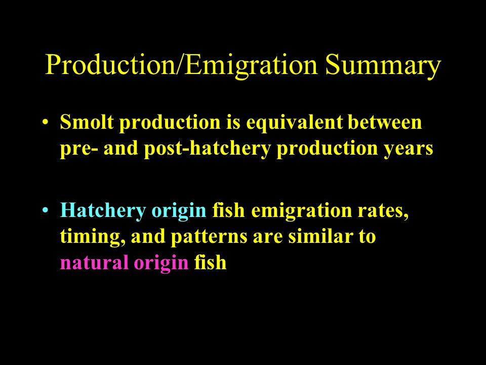 Smolt production is equivalent between pre- and post-hatchery production years Hatchery origin fish emigration rates, timing, and patterns are similar to natural origin fish Production/Emigration Summary