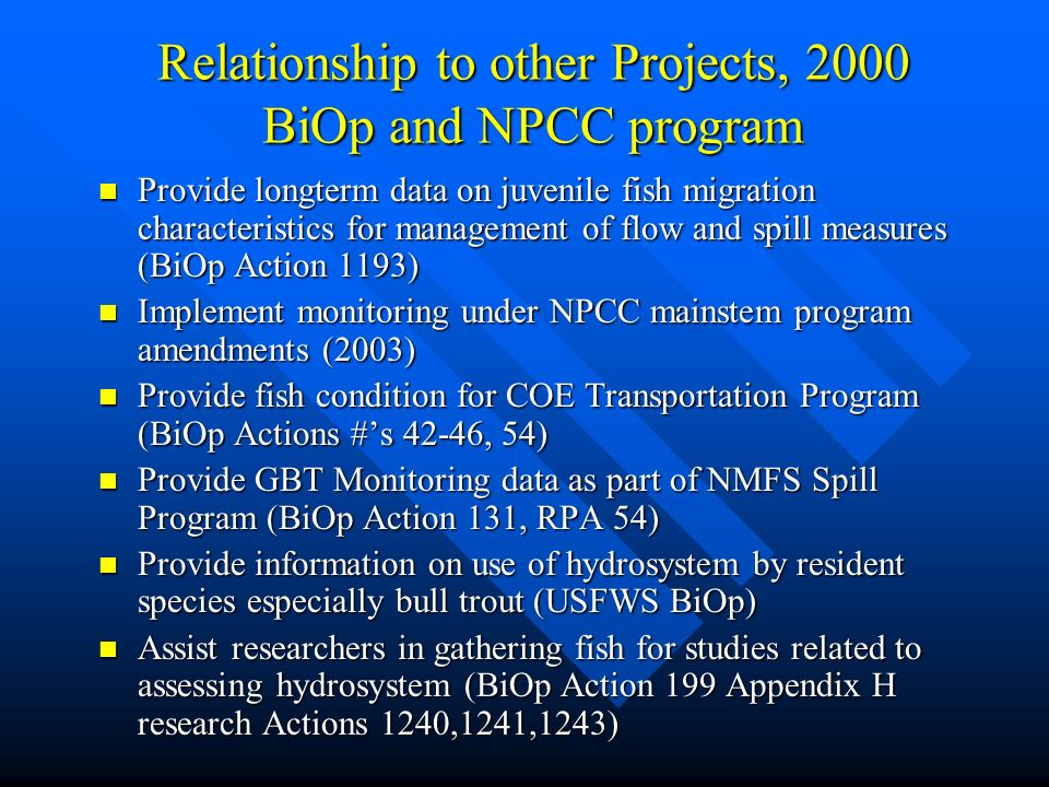 Relationship to other Projects, 2000 BiOp and NPCC program Provide longterm data on juvenile fish migration characteristics for management of flow and spill measures (BiOp Action 1193) Provide longterm data on juvenile fish migration characteristics for management of flow and spill measures (BiOp Action 1193) Implement monitoring under NPCC mainstem program amendments (2003) Implement monitoring under NPCC mainstem program amendments (2003) Provide fish condition for COE Transportation Program (BiOp Actions #s 42-46, 54) Provide fish condition for COE Transportation Program (BiOp Actions #s 42-46, 54) Provide GBT Monitoring data as part of NMFS Spill Program (BiOp Action 131, RPA 54) Provide GBT Monitoring data as part of NMFS Spill Program (BiOp Action 131, RPA 54) Provide information on use of hydrosystem by resident species especially bull trout (USFWS BiOp) Provide information on use of hydrosystem by resident species especially bull trout (USFWS BiOp) Assist researchers in gathering fish for studies related to assessing hydrosystem (BiOp Action 199 Appendix H research Actions 1240,1241,1243) Assist researchers in gathering fish for studies related to assessing hydrosystem (BiOp Action 199 Appendix H research Actions 1240,1241,1243)