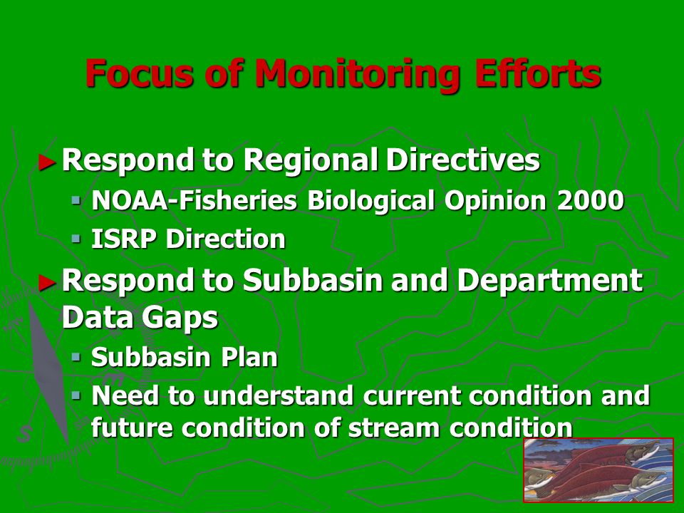 Focus of Monitoring Efforts Respond to Regional Directives Respond to Regional Directives NOAA-Fisheries Biological Opinion 2000 NOAA-Fisheries Biological Opinion 2000 ISRP Direction ISRP Direction Respond to Subbasin and Department Data Gaps Respond to Subbasin and Department Data Gaps Subbasin Plan Subbasin Plan Need to understand current condition and future condition of stream condition Need to understand current condition and future condition of stream condition