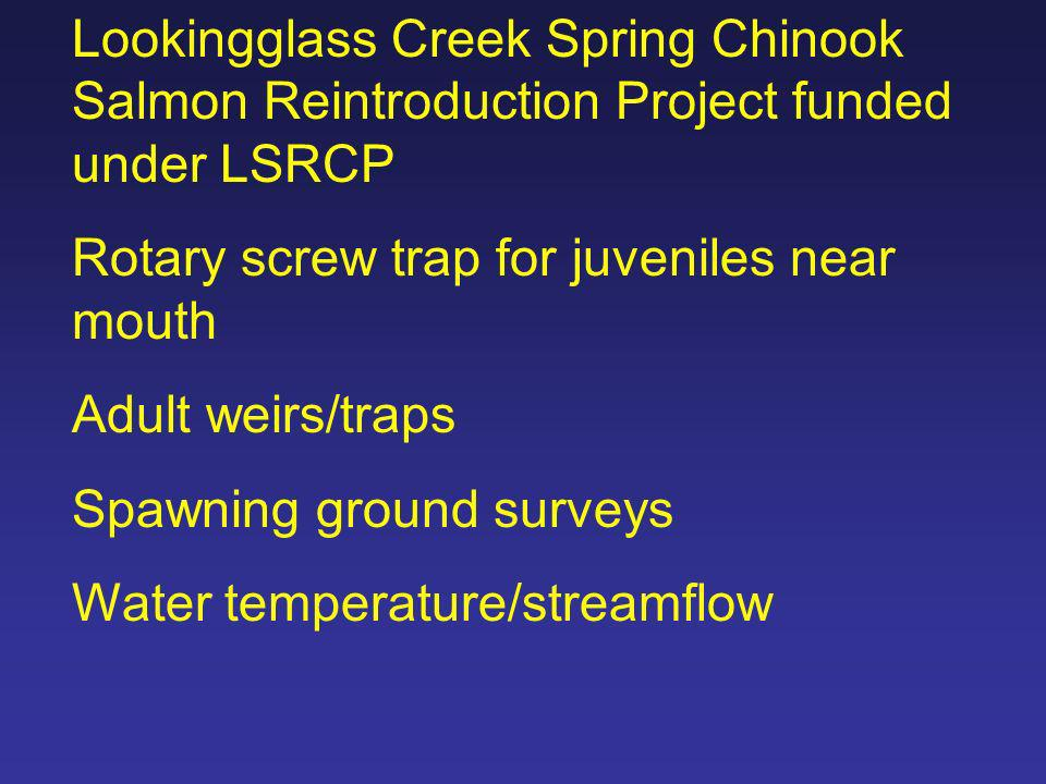 Lookingglass Creek Spring Chinook Salmon Reintroduction Project funded under LSRCP Rotary screw trap for juveniles near mouth Adult weirs/traps Spawni