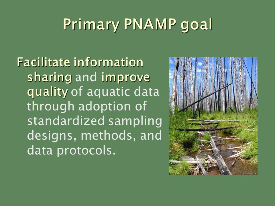 Primary PNAMP goal Facilitate information sharingimprove quality Facilitate information sharing and improve quality of aquatic data through adoption of standardized sampling designs, methods, and data protocols.