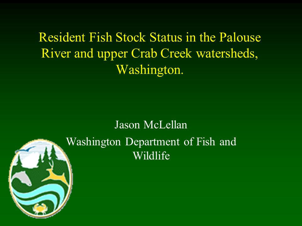 Resident Fish Stock Status in the Palouse River and upper Crab Creek watersheds, Washington. Jason McLellan Washington Department of Fish and Wildlife