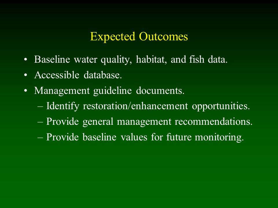 Expected Outcomes Baseline water quality, habitat, and fish data. Accessible database. Management guideline documents. –Identify restoration/enhanceme