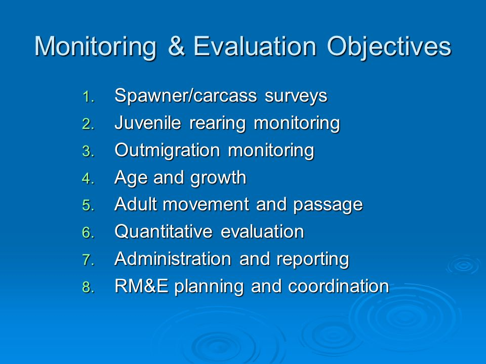 Monitoring & Evaluation Objectives 1. Spawner/carcass surveys 2. Juvenile rearing monitoring 3. Outmigration monitoring 4. Age and growth 5. Adult mov