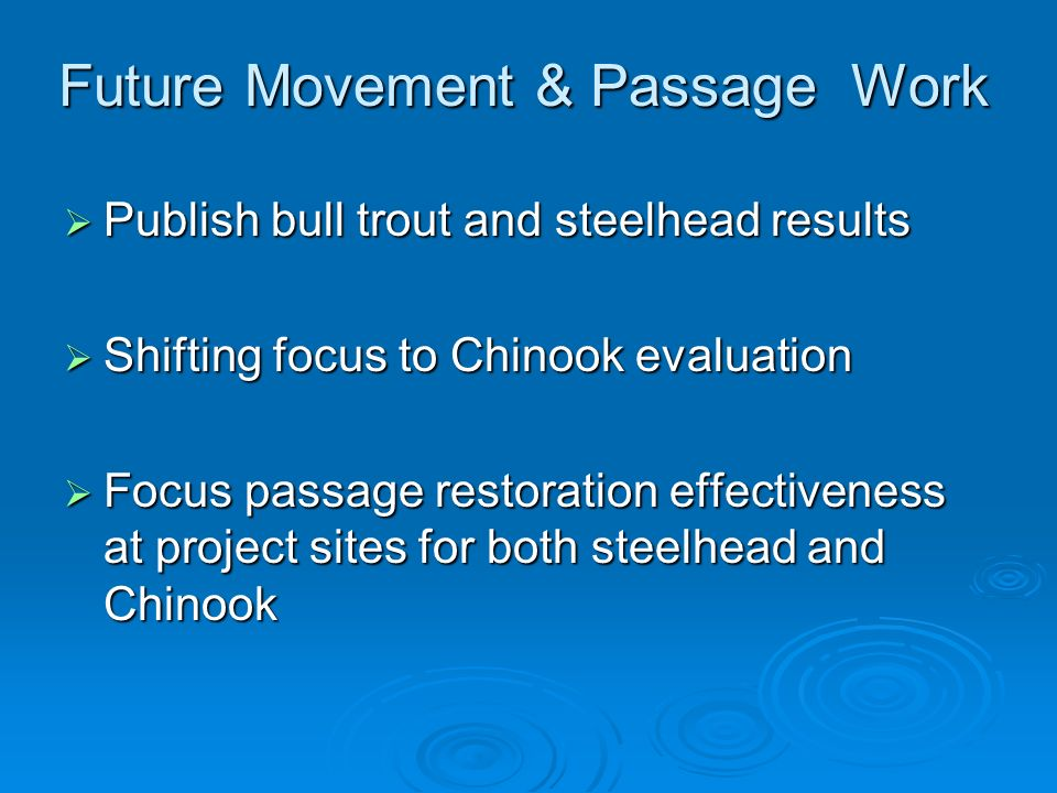 Future Movement & Passage Work Publish bull trout and steelhead results Publish bull trout and steelhead results Shifting focus to Chinook evaluation