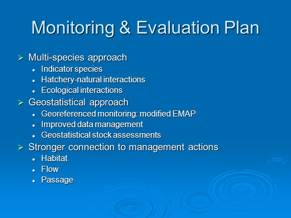 Monitoring & Evaluation Plan Multi-species approach Multi-species approach Indicator species Indicator species Hatchery-natural interactions Hatchery-natural interactions Ecological interactions Ecological interactions Geostatistical approach Geostatistical approach Georeferenced monitoring: modified EMAP Georeferenced monitoring: modified EMAP Improved data management Improved data management Geostatistical stock assessments Geostatistical stock assessments Stronger connection to management actions Stronger connection to management actions Habitat Habitat Flow Flow Passage Passage