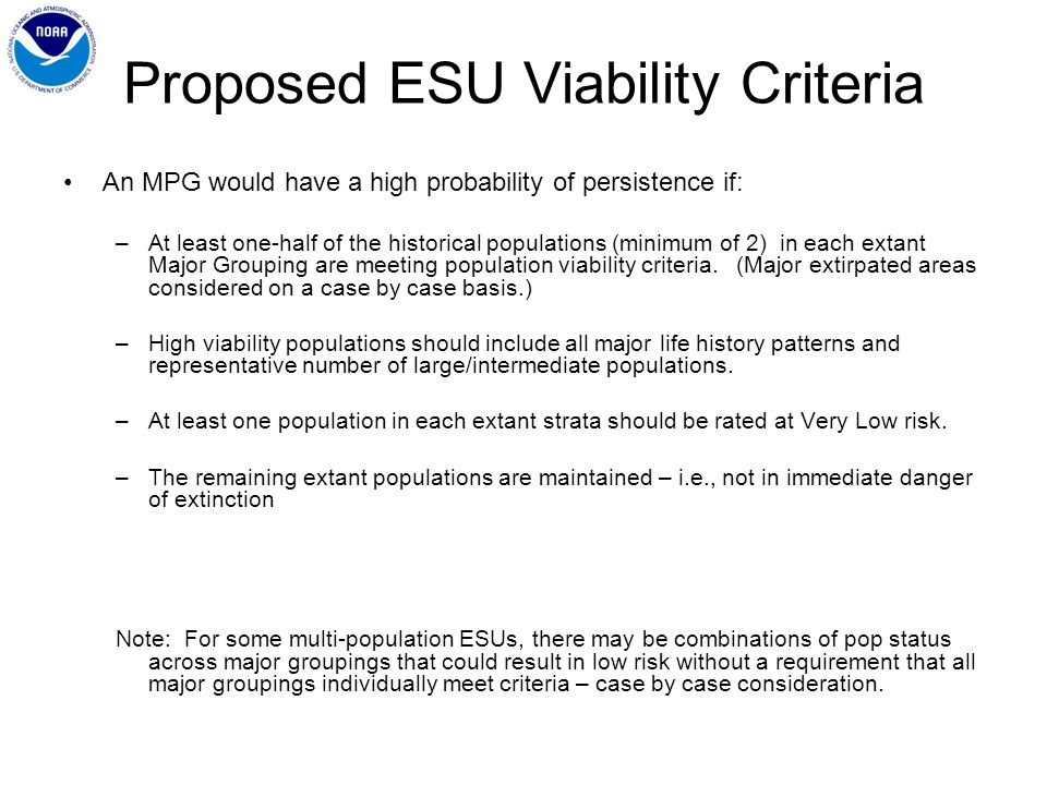 Proposed ESU Viability Criteria An MPG would have a high probability of persistence if: –At least one-half of the historical populations (minimum of 2) in each extant Major Grouping are meeting population viability criteria.