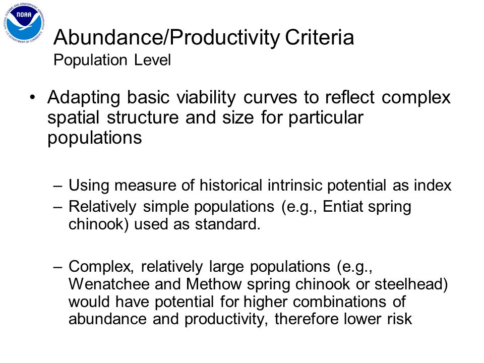 Abundance/Productivity Criteria Population Level Adapting basic viability curves to reflect complex spatial structure and size for particular populations –Using measure of historical intrinsic potential as index –Relatively simple populations (e.g., Entiat spring chinook) used as standard.