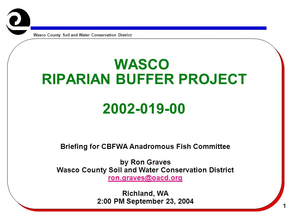 Wasco County Soil and Water Conservation District 1 WASCO RIPARIAN BUFFER PROJECT 2002-019-00 Briefing for CBFWA Anadromous Fish Committee by Ron Graves Wasco County Soil and Water Conservation District ron.graves@oacd.org Richland, WA 2:00 PM September 23, 2004