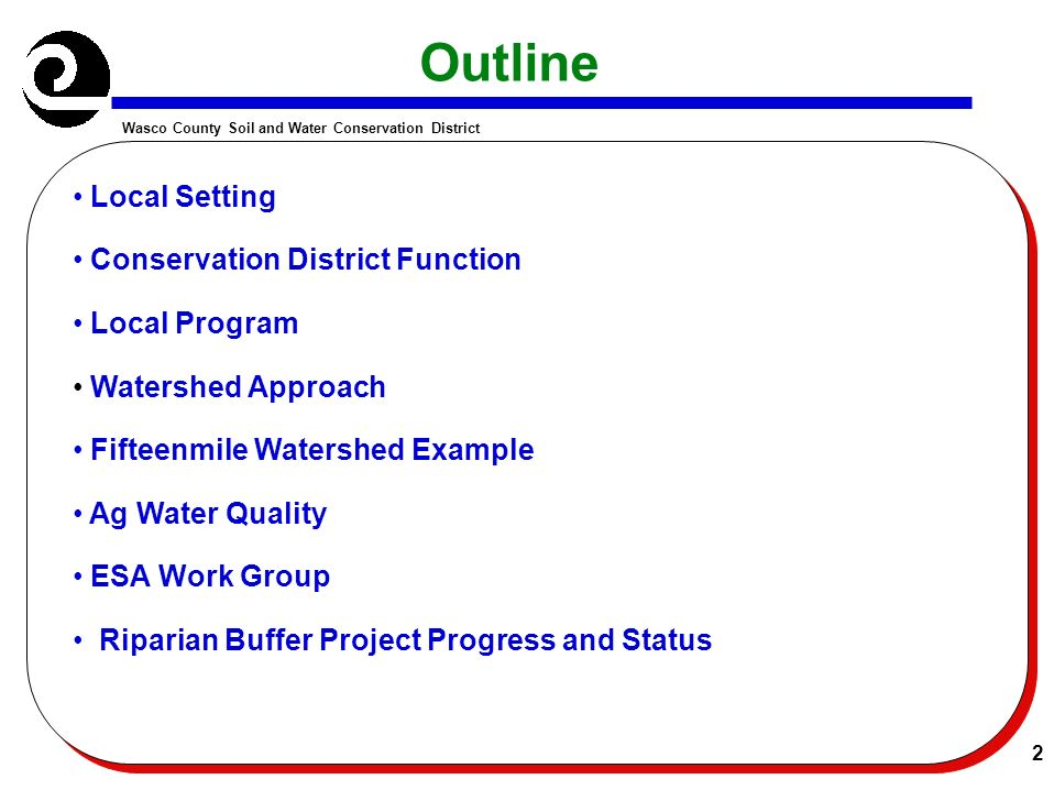 Wasco County Soil and Water Conservation District 2 Outline Local Setting Conservation District Function Local Program Watershed Approach Fifteenmile Watershed Example Ag Water Quality ESA Work Group Riparian Buffer Project Progress and Status