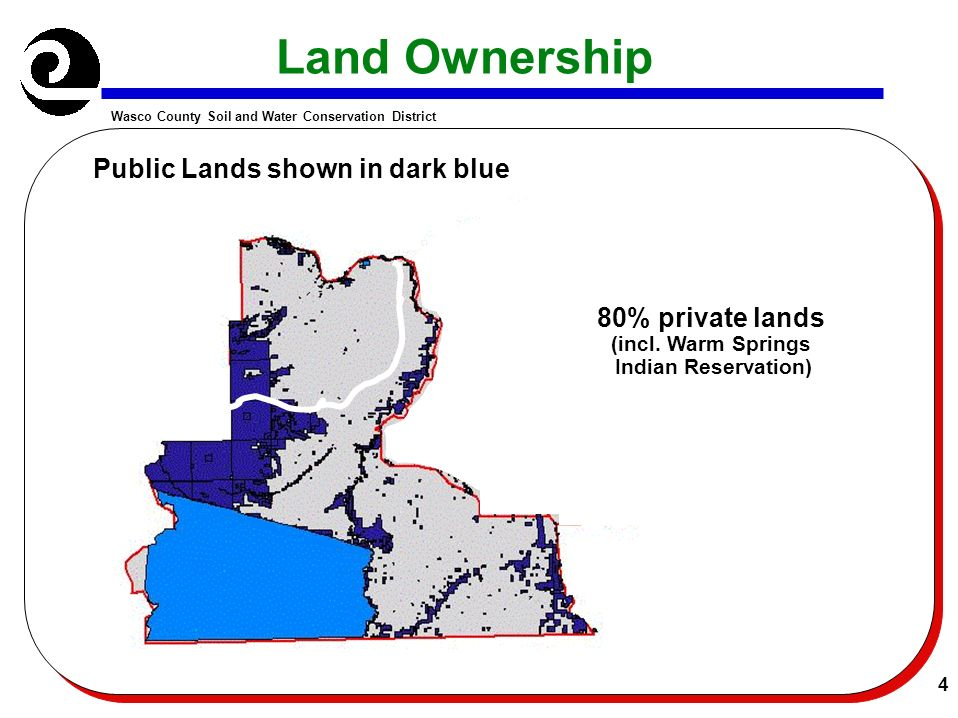 Wasco County Soil and Water Conservation District 4 Land Ownership Public Lands shown in dark blue 80% private lands (incl. Warm Springs Indian Reserv