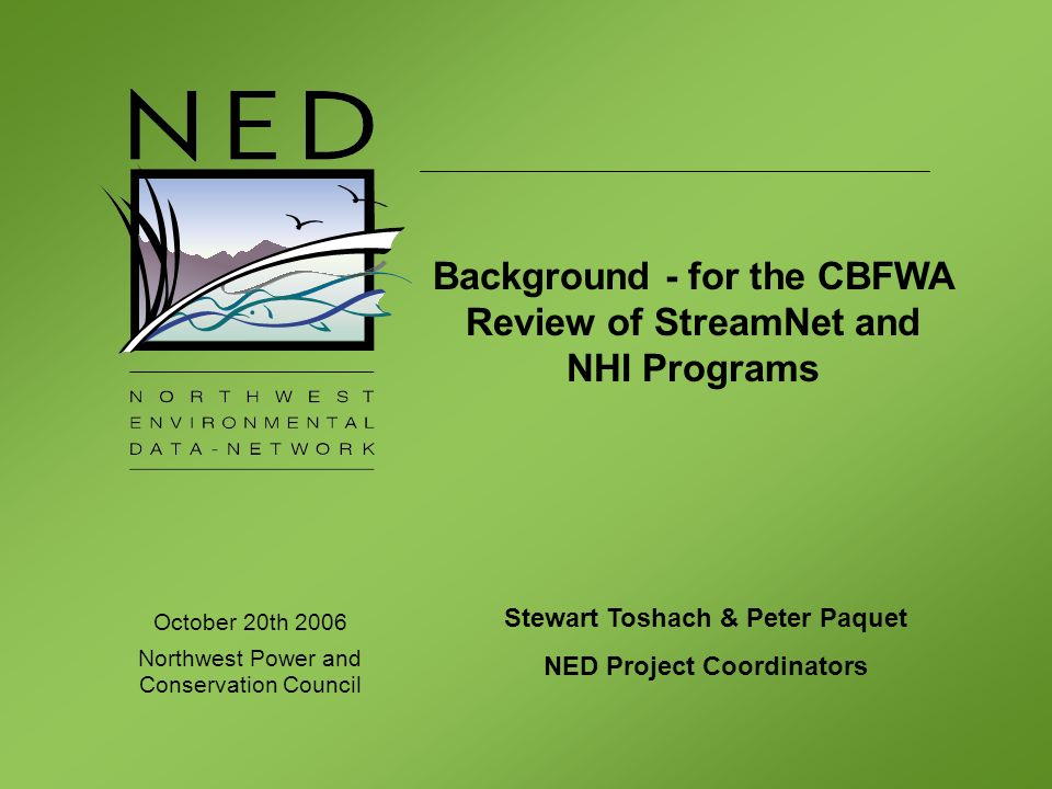 October 20th 2006 Northwest Power and Conservation Council Stewart Toshach & Peter Paquet NED Project Coordinators Background - for the CBFWA Review of StreamNet and NHI Programs