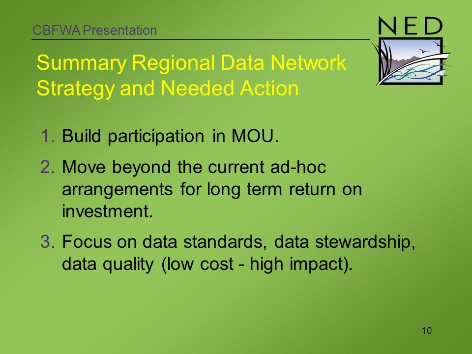 CBFWA Presentation 10 Summary Regional Data Network Strategy and Needed Action 1.Build participation in MOU. 2.Move beyond the current ad-hoc arrangem