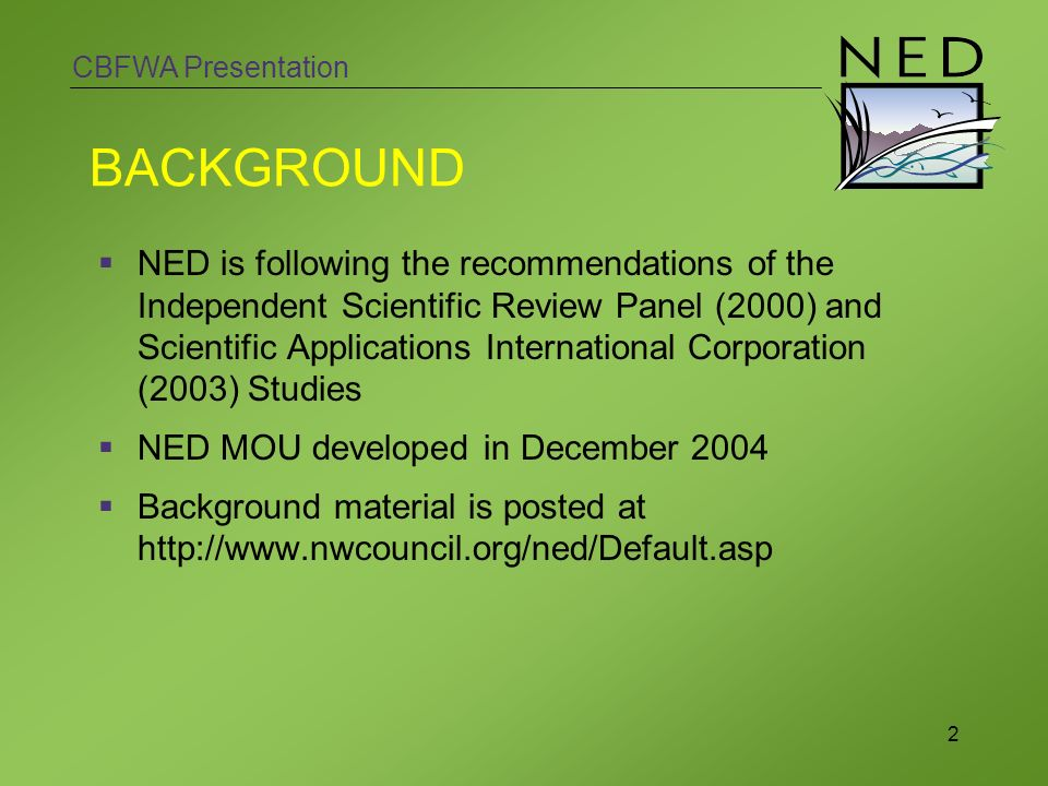 CBFWA Presentation 2 BACKGROUND NED is following the recommendations of the Independent Scientific Review Panel (2000) and Scientific Applications International Corporation (2003) Studies NED MOU developed in December 2004 Background material is posted at