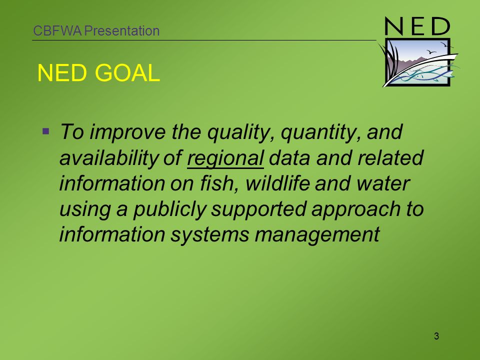 CBFWA Presentation 3 NED GOAL To improve the quality, quantity, and availability of regional data and related information on fish, wildlife and water