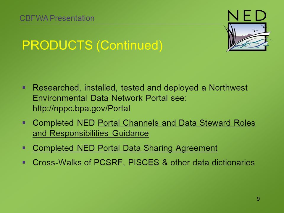 CBFWA Presentation 9 PRODUCTS (Continued) Researched, installed, tested and deployed a Northwest Environmental Data Network Portal see:   Completed NED Portal Channels and Data Steward Roles and Responsibilities Guidance Completed NED Portal Data Sharing Agreement Cross-Walks of PCSRF, PISCES & other data dictionaries