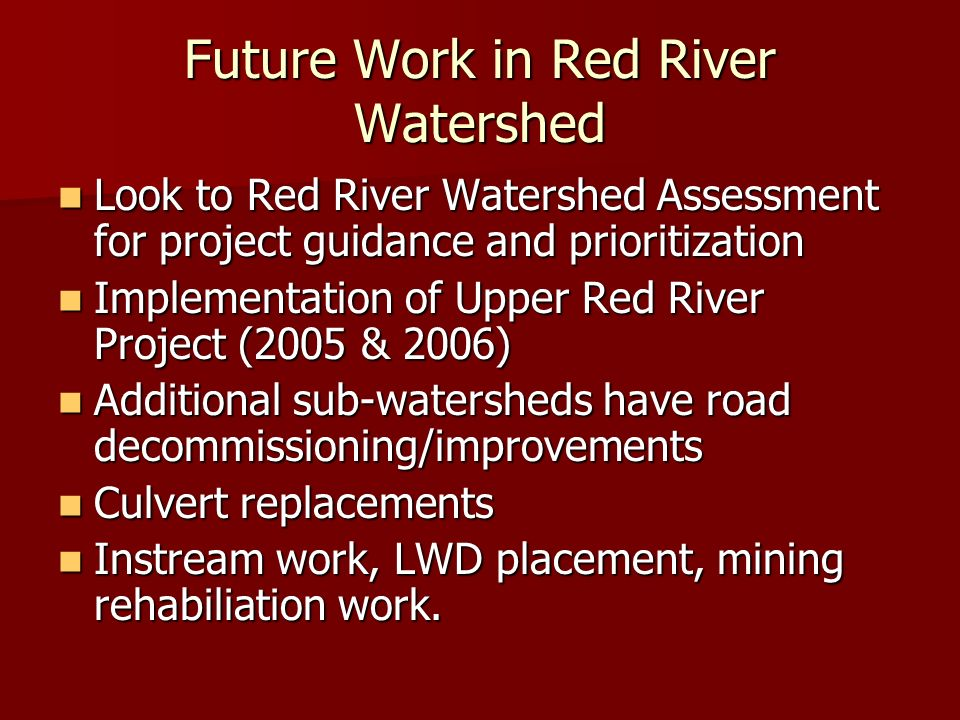 Future Work in Red River Watershed Look to Red River Watershed Assessment for project guidance and prioritization Look to Red River Watershed Assessment for project guidance and prioritization Implementation of Upper Red River Project (2005 & 2006) Implementation of Upper Red River Project (2005 & 2006) Additional sub-watersheds have road decommissioning/improvements Additional sub-watersheds have road decommissioning/improvements Culvert replacements Culvert replacements Instream work, LWD placement, mining rehabiliation work.