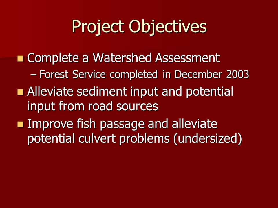 Project Objectives Complete a Watershed Assessment Complete a Watershed Assessment –Forest Service completed in December 2003 Alleviate sediment input and potential input from road sources Alleviate sediment input and potential input from road sources Improve fish passage and alleviate potential culvert problems (undersized) Improve fish passage and alleviate potential culvert problems (undersized)