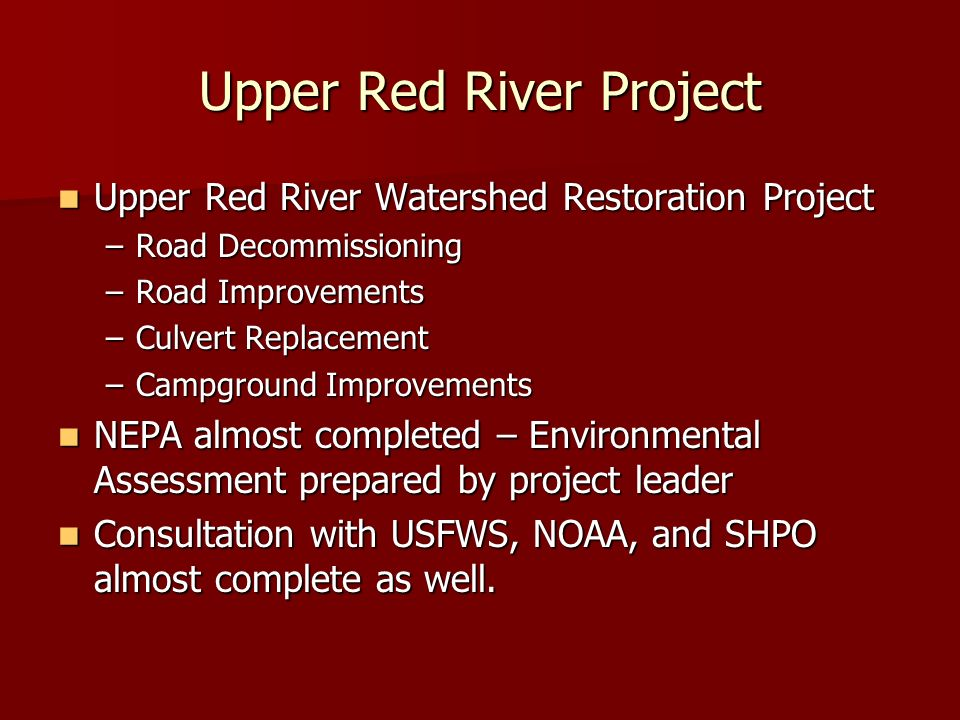 Upper Red River Project Upper Red River Watershed Restoration Project Upper Red River Watershed Restoration Project –Road Decommissioning –Road Improvements –Culvert Replacement –Campground Improvements NEPA almost completed – Environmental Assessment prepared by project leader NEPA almost completed – Environmental Assessment prepared by project leader Consultation with USFWS, NOAA, and SHPO almost complete as well.