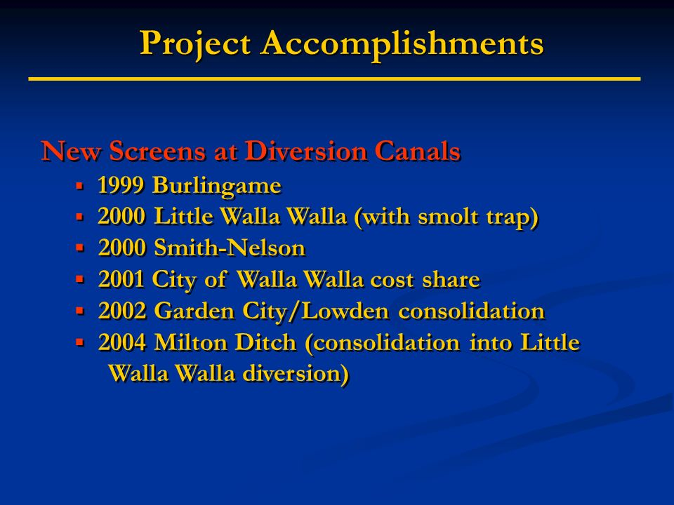 Project Accomplishments Project Accomplishments New Screens at Diversion Canals 1999 Burlingame 2000 Little Walla Walla (with smolt trap) 2000 Smith-Nelson 2001 City of Walla Walla cost share 2002 Garden City/Lowden consolidation 2004 Milton Ditch (consolidation into Little Walla Walla diversion) New Screens at Diversion Canals 1999 Burlingame 2000 Little Walla Walla (with smolt trap) 2000 Smith-Nelson 2001 City of Walla Walla cost share 2002 Garden City/Lowden consolidation 2004 Milton Ditch (consolidation into Little Walla Walla diversion)